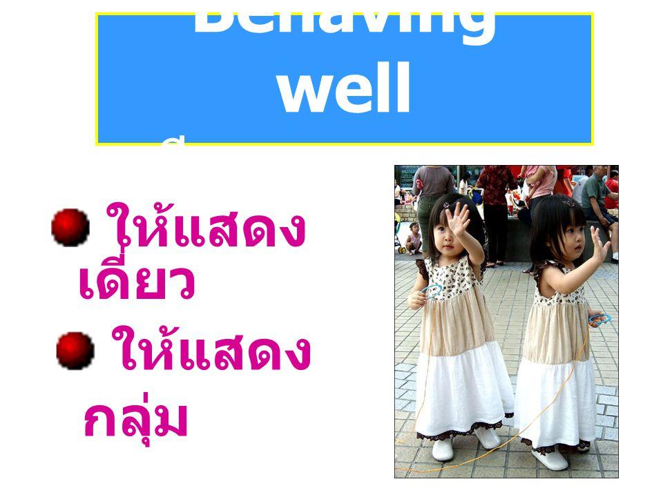 Behaving well มีการแสดงออก ให้แสดง เดี่ยว ให้แสดง กลุ่ม