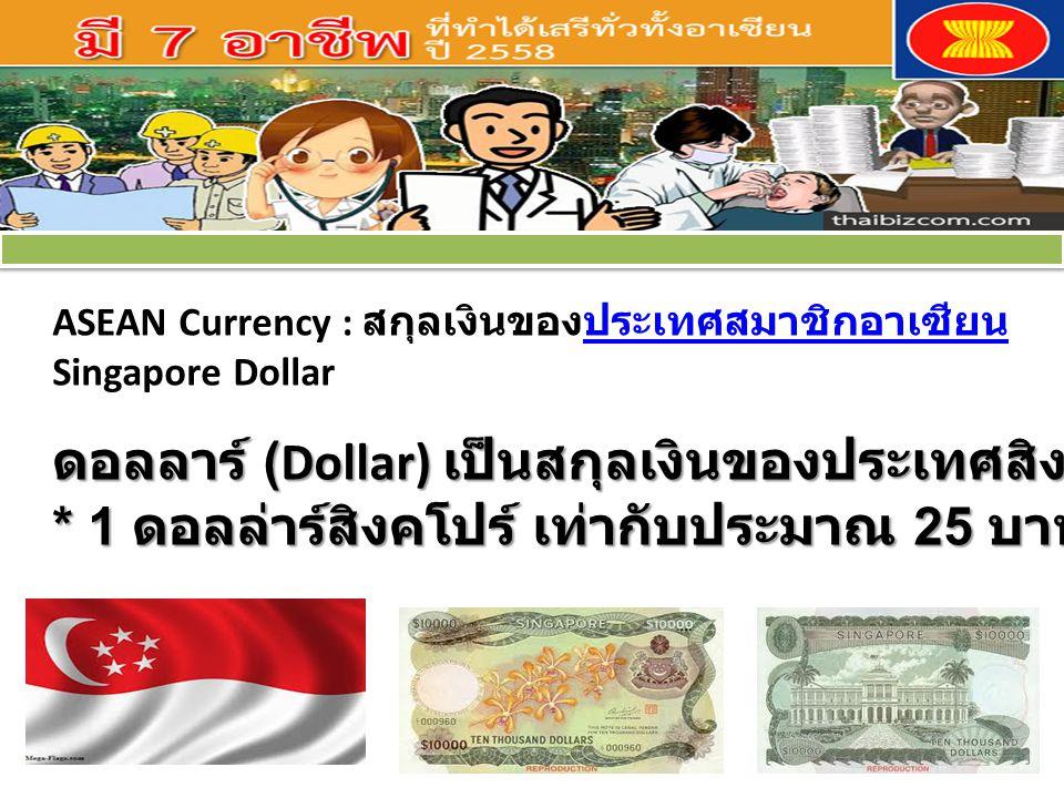ASEAN Currency : สกุลเงินของประเทศสมาชิกอาเซียนประเทศสมาชิกอาเซียน Singapore Dollar ดอลลาร์ (Dollar) เป็นสกุลเงินของประเทศสิงคโปร์ * 1 ดอลล่าร์สิงคโปร์ เท่ากับประมาณ 25 บาท ดอลลาร์ (Dollar) เป็นสกุลเงินของประเทศสิงคโปร์ * 1 ดอลล่าร์สิงคโปร์ เท่ากับประมาณ 25 บาท