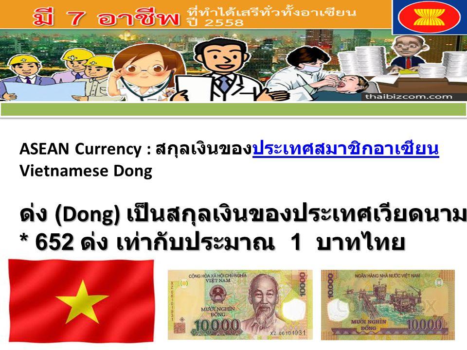 ASEAN Currency : สกุลเงินของประเทศสมาชิกอาเซียนประเทศสมาชิกอาเซียน Vietnamese Dong ด่ง (Dong) เป็นสกุลเงินของประเทศเวียดนาม * 652 ด่ง เท่ากับประมาณ 1 บาทไทย ด่ง (Dong) เป็นสกุลเงินของประเทศเวียดนาม * 652 ด่ง เท่ากับประมาณ 1 บาทไทย