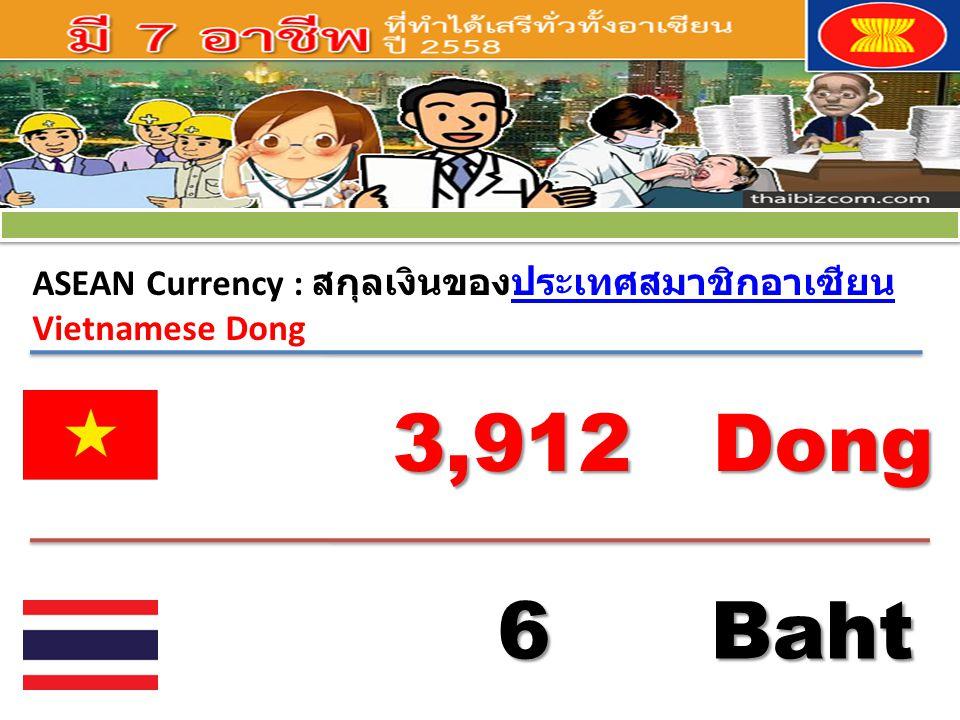 ASEAN Currency : สกุลเงินของประเทศสมาชิกอาเซียนประเทศสมาชิกอาเซียน Vietnamese Dong 3,912 Dong 6 Baht