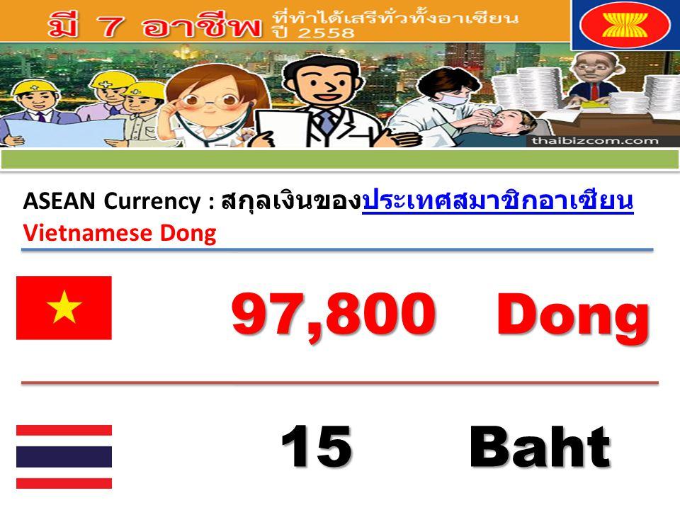 ASEAN Currency : สกุลเงินของประเทศสมาชิกอาเซียนประเทศสมาชิกอาเซียน Vietnamese Dong 97,800 Dong 15 Baht