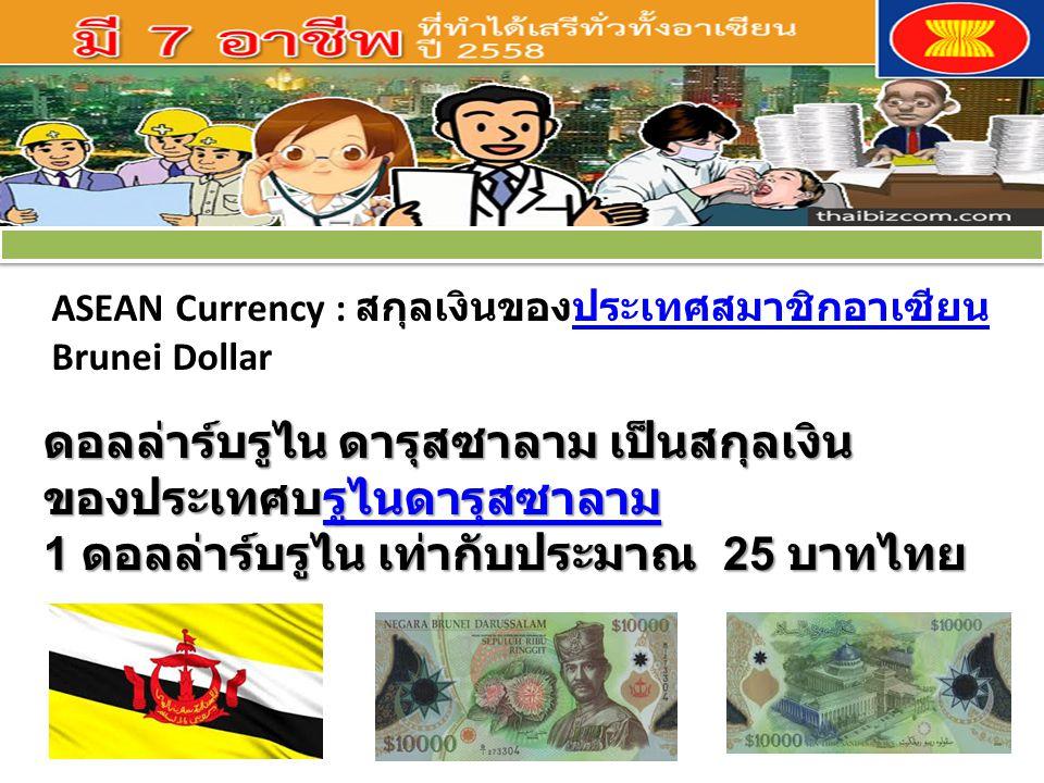 ASEAN Currency : สกุลเงินของประเทศสมาชิกอาเซียนประเทศสมาชิกอาเซียน Brunei Dollar ดอลล่าร์บรูไน ดารุสซาลาม เป็นสกุลเงิน ของประเทศบรูไนดารุสซาลาม 1 ดอลล่าร์บรูไน เท่ากับประมาณ 25 บาทไทย ของประเทศบรูไนดารุสซาลาม 1 ดอลล่าร์บรูไน เท่ากับประมาณ 25 บาทไทย รูไนดารุสซาลาม