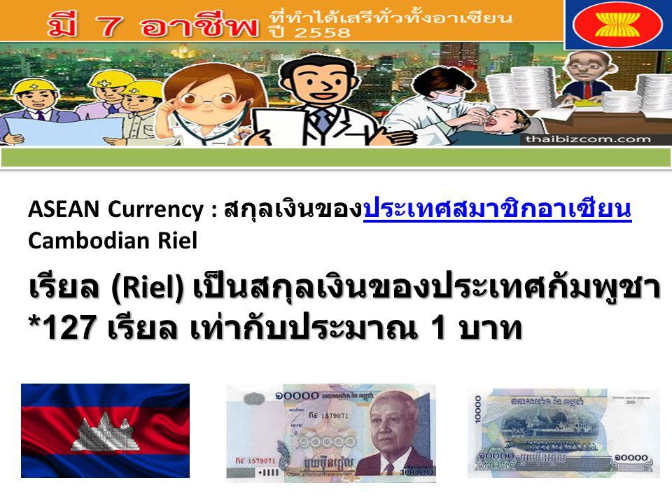 ASEAN Currency : สกุลเงินของประเทศสมาชิกอาเซียนประเทศสมาชิกอาเซียน Cambodian Riel เรียล (Riel) เป็นสกุลเงินของประเทศกัมพูชา *127 เรียล เท่ากับประมาณ 1