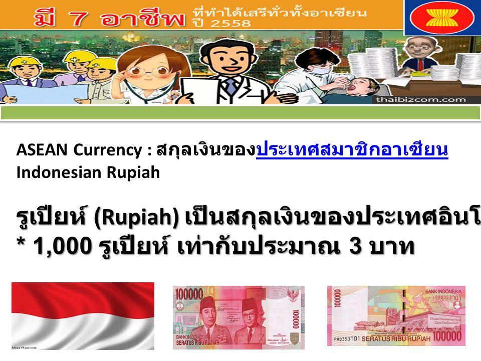 ASEAN Currency : สกุลเงินของประเทศสมาชิกอาเซียนประเทศสมาชิกอาเซียน Indonesian Rupiah รูเปียห์ (Rupiah) เป็นสกุลเงินของประเทศอินโดนีเซีย * 1,000 รูเปียห์ เท่ากับประมาณ 3 บาท รูเปียห์ (Rupiah) เป็นสกุลเงินของประเทศอินโดนีเซีย * 1,000 รูเปียห์ เท่ากับประมาณ 3 บาท
