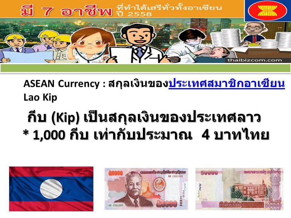 ASEAN Currency : สกุลเงินของประเทศสมาชิกอาเซียนประเทศสมาชิกอาเซียน Lao Kip กีบ (Kip) เป็นสกุลเงินของประเทศลาว * 1,000 กีบ เท่ากับประมาณ 4 บาทไทย กีบ (