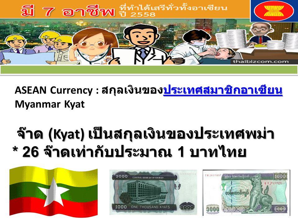 ประเทศสมาชิกอาเซียน ประเทศสมาชิกอาเซียน ASEAN Currency : สกุลเงินของประเทศสมาชิกอาเซียนประเทศสมาชิกอาเซียน Myanmar Kyat จ๊าด (Kyat) เป็นสกุลเงินของประ