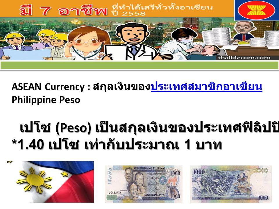 ASEAN Currency : สกุลเงินของประเทศสมาชิกอาเซียนประเทศสมาชิกอาเซียน Philippine Peso เปโซ (Peso) เป็นสกุลเงินของประเทศฟิลิปปินส์ *1.40 เปโซ เท่ากับประมาณ 1 บาท เปโซ (Peso) เป็นสกุลเงินของประเทศฟิลิปปินส์ *1.40 เปโซ เท่ากับประมาณ 1 บาท