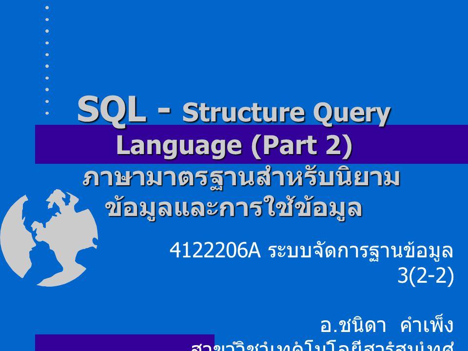 SQL - Structure Query Language (Part 2) ภาษามาตรฐานสำหรับนิยาม ข้อมูลและการใช้ข้อมูล 4122206A ระบบจัดการฐานข้อมูล 3(2-2) อ.