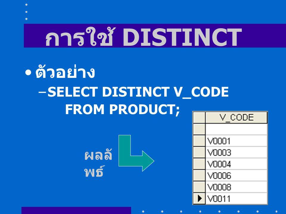 การใช้ DISTINCT ตัวอย่าง –SELECT DISTINCT V_CODE FROM PRODUCT; ผลลั พธ์