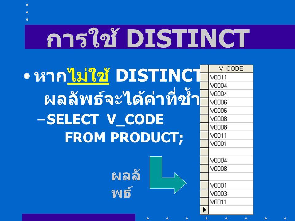 การใช้ DISTINCT หากไม่ใช้ DISTINCT ผลลัพธ์จะได้ค่าที่ซ้ำกัน –SELECT V_CODE FROM PRODUCT; ผลลั พธ์