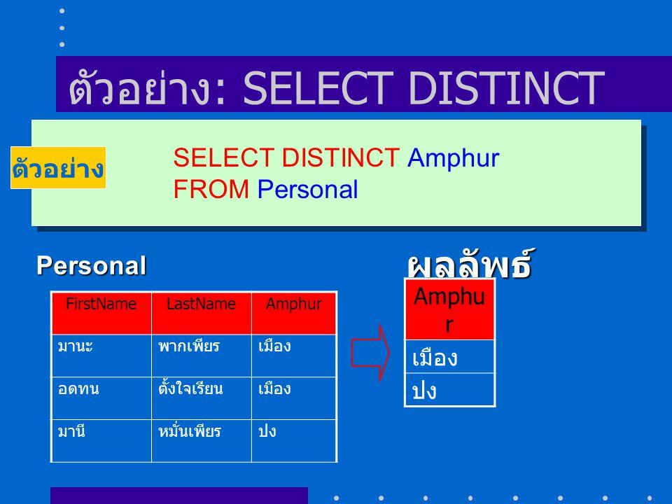 ตัวอย่าง : SELECT DISTINCT SELECT DISTINCT Amphur FROM Personal SELECT DISTINCT Amphur FROM Personal ตัวอย่าง FirstNameLastNameAmphur มานะพากเพียรเมือง อดทนตั้งใจเรียนเมือง มานีหมั่นเพียรปง Personal ผลลัพธ์ Amphu r เมือง ปง