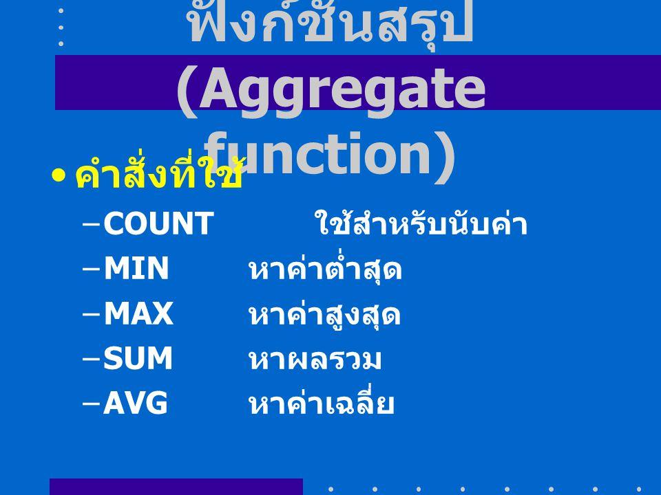 ฟังก์ชันสรุป (Aggregate function) คำสั่งที่ใช้ –COUNT ใช้สำหรับนับค่า –MIN หาค่าต่ำสุด –MAX หาค่าสูงสุด –SUM หาผลรวม –AVG หาค่าเฉลี่ย