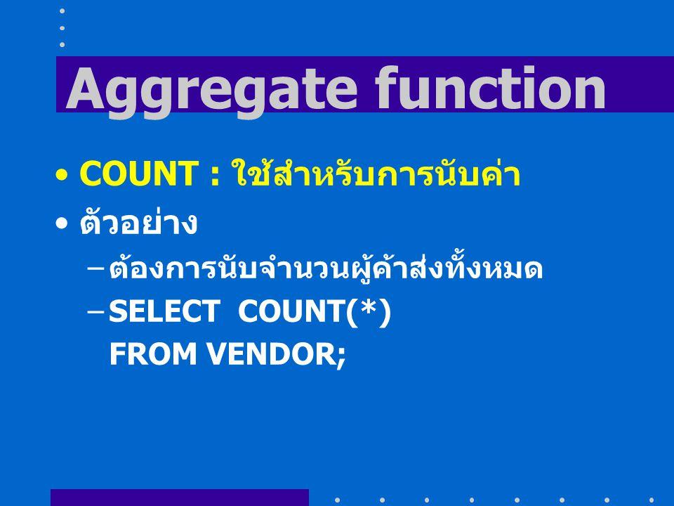 Aggregate function COUNT : ใช้สำหรับการนับค่า ตัวอย่าง – ต้องการนับจำนวนผู้ค้าส่งทั้งหมด –SELECT COUNT(*) FROM VENDOR;