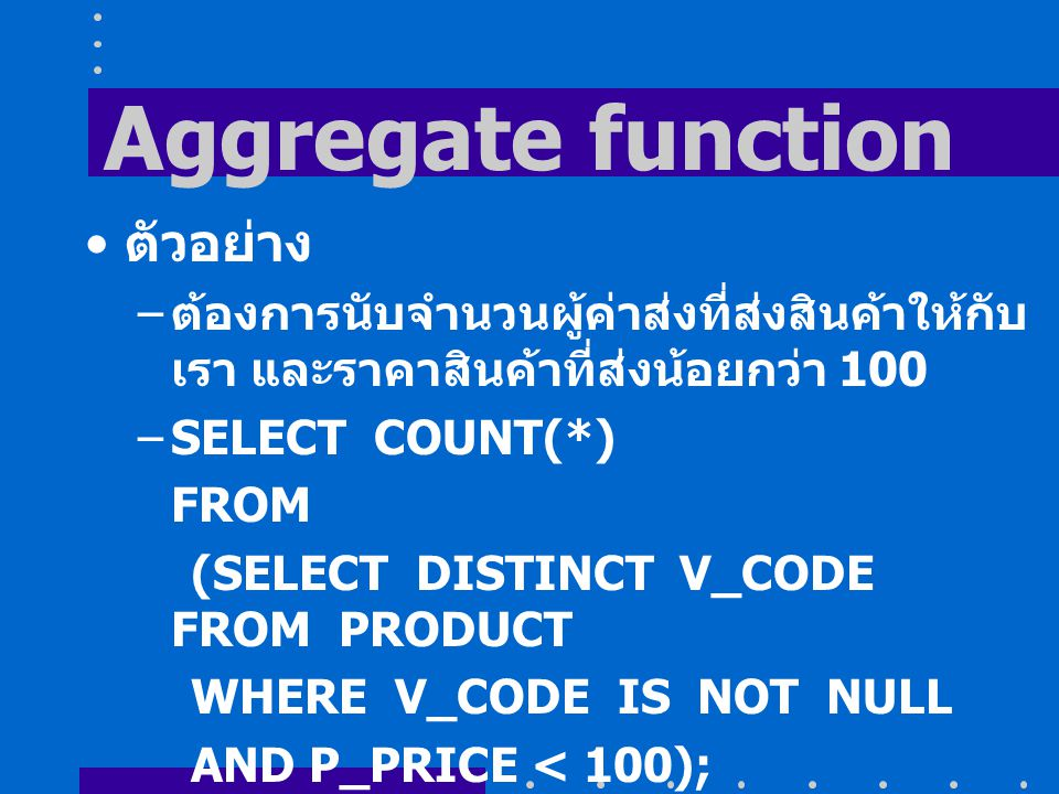 Aggregate function ตัวอย่าง – ต้องการนับจำนวนผู้ค่าส่งที่ส่งสินค้าให้กับ เรา และราคาสินค้าที่ส่งน้อยกว่า 100 –SELECT COUNT(*) FROM (SELECT DISTINCT V_CODE FROM PRODUCT WHERE V_CODE IS NOT NULL AND P_PRICE < 100);