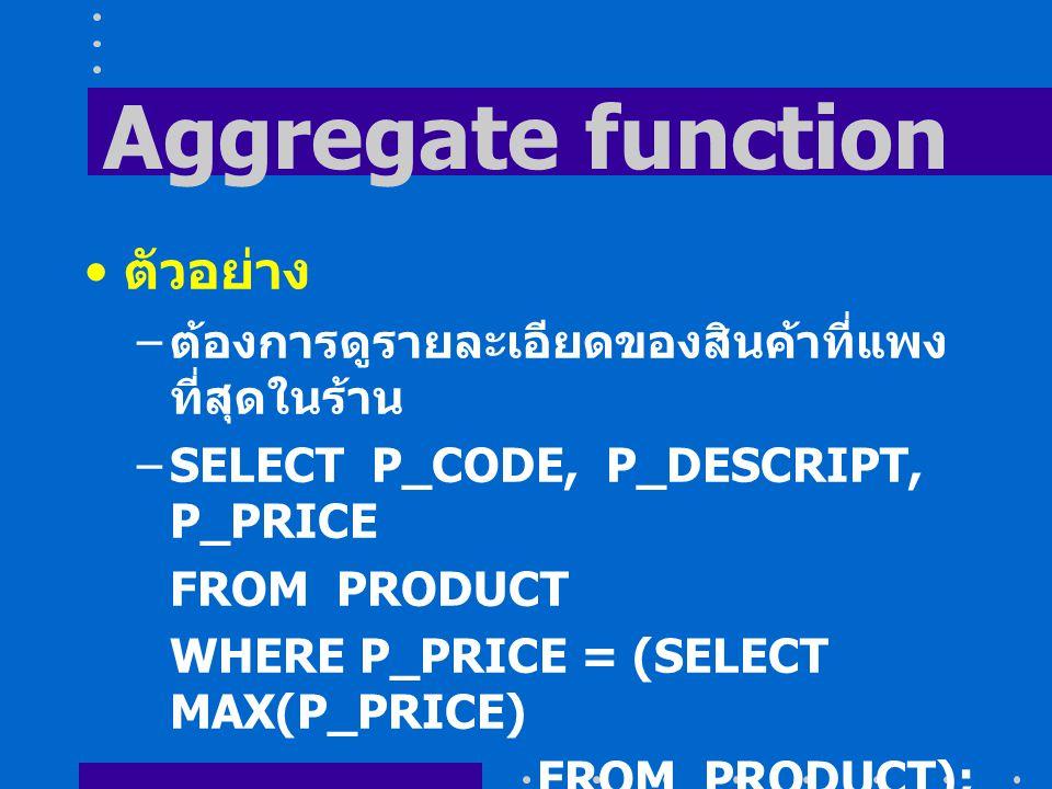 Aggregate function ตัวอย่าง – ต้องการดูรายละเอียดของสินค้าที่แพง ที่สุดในร้าน –SELECT P_CODE, P_DESCRIPT, P_PRICE FROM PRODUCT WHERE P_PRICE = (SELECT MAX(P_PRICE) FROM PRODUCT);