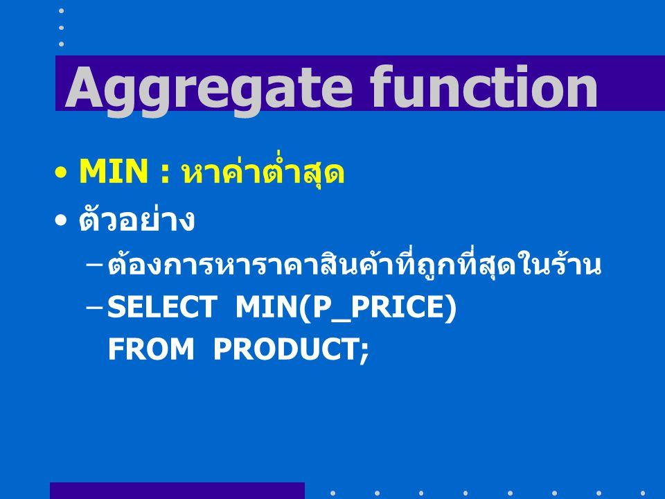 Aggregate function MIN : หาค่าต่ำสุด ตัวอย่าง – ต้องการหาราคาสินค้าที่ถูกที่สุดในร้าน –SELECT MIN(P_PRICE) FROM PRODUCT;
