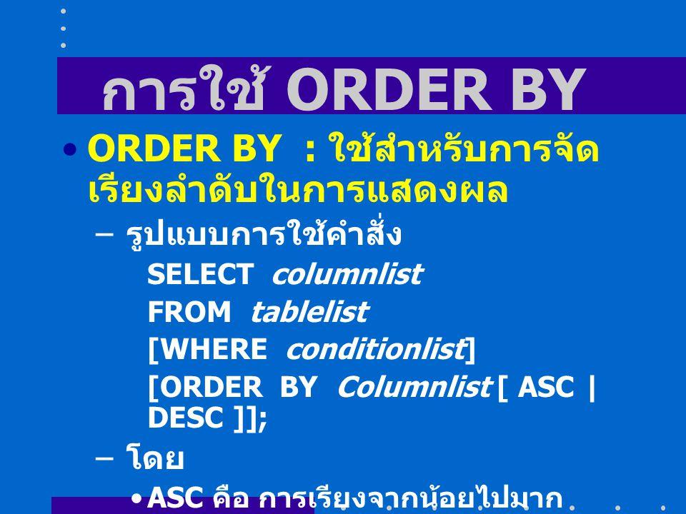 การใช้ ORDER BY ORDER BY : ใช้สำหรับการจัด เรียงลำดับในการแสดงผล – รูปแบบการใช้คำสั่ง SELECT columnlist FROM tablelist [WHERE conditionlist] [ORDER BY Columnlist [ ASC | DESC ]]; – โดย ASC คือ การเรียงจากน้อยไปมาก DESC คือ การเรียงจากมากไปน้อย