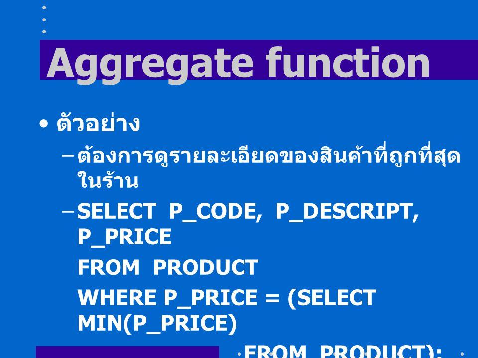 Aggregate function ตัวอย่าง – ต้องการดูรายละเอียดของสินค้าที่ถูกที่สุด ในร้าน –SELECT P_CODE, P_DESCRIPT, P_PRICE FROM PRODUCT WHERE P_PRICE = (SELECT MIN(P_PRICE) FROM PRODUCT);