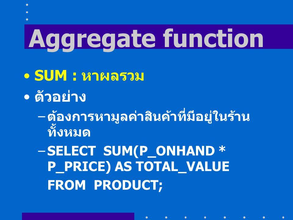 Aggregate function SUM : หาผลรวม ตัวอย่าง – ต้องการหามูลค่าสินค้าที่มีอยู่ในร้าน ทั้งหมด –SELECT SUM(P_ONHAND * P_PRICE) AS TOTAL_VALUE FROM PRODUCT;