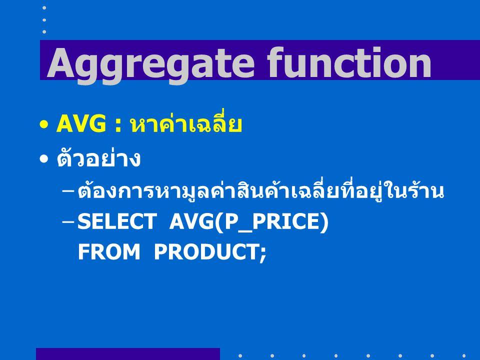 Aggregate function AVG : หาค่าเฉลี่ย ตัวอย่าง – ต้องการหามูลค่าสินค้าเฉลี่ยที่อยู่ในร้าน –SELECT AVG(P_PRICE) FROM PRODUCT;