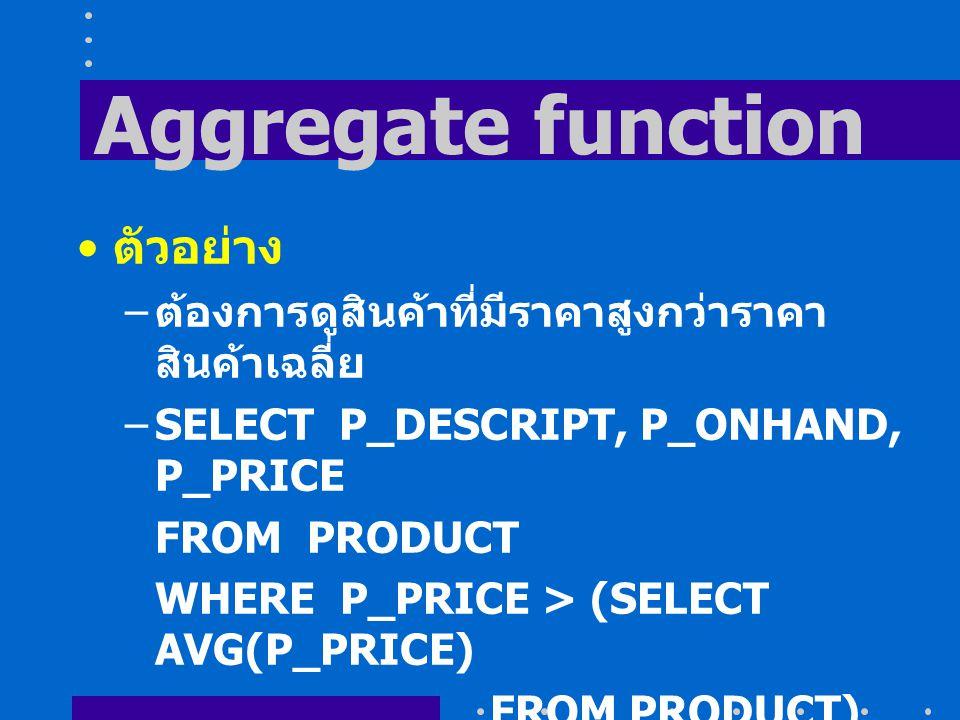 Aggregate function ตัวอย่าง – ต้องการดูสินค้าที่มีราคาสูงกว่าราคา สินค้าเฉลี่ย –SELECT P_DESCRIPT, P_ONHAND, P_PRICE FROM PRODUCT WHERE P_PRICE > (SELECT AVG(P_PRICE) FROM PRODUCT) ORDER BY P_PRICE DESC;