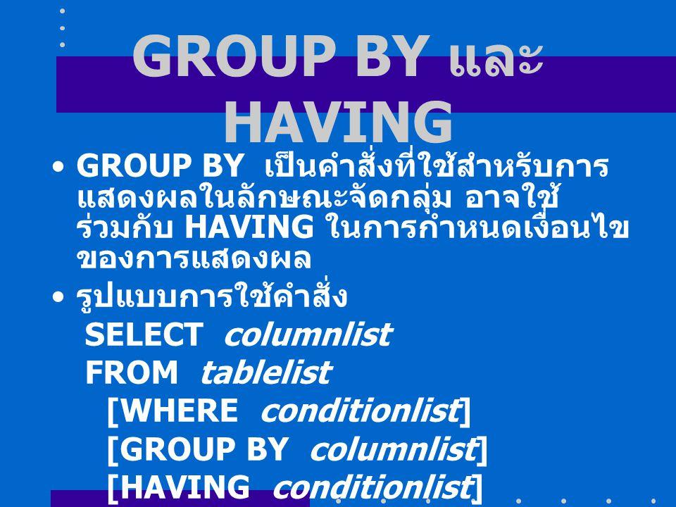 GROUP BY และ HAVING GROUP BY เป็นคำสั่งที่ใช้สำหรับการ แสดงผลในลักษณะจัดกลุ่ม อาจใช้ ร่วมกับ HAVING ในการกำหนดเงื่อนไข ของการแสดงผล รูปแบบการใช้คำสั่ง SELECT columnlist FROM tablelist [WHERE conditionlist] [GROUP BY columnlist] [HAVING conditionlist] [ORDER BY columnlist [ASC | DESC]];