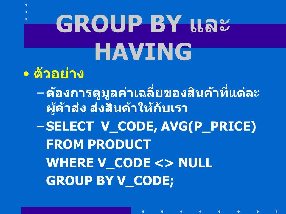 GROUP BY และ HAVING ตัวอย่าง – ต้องการดูมูลค่าเฉลี่ยของสินค้าที่แต่ละ ผู้ค้าส่ง ส่งสินค้าให้กับเรา –SELECT V_CODE, AVG(P_PRICE) FROM PRODUCT WHERE V_CODE <> NULL GROUP BY V_CODE;
