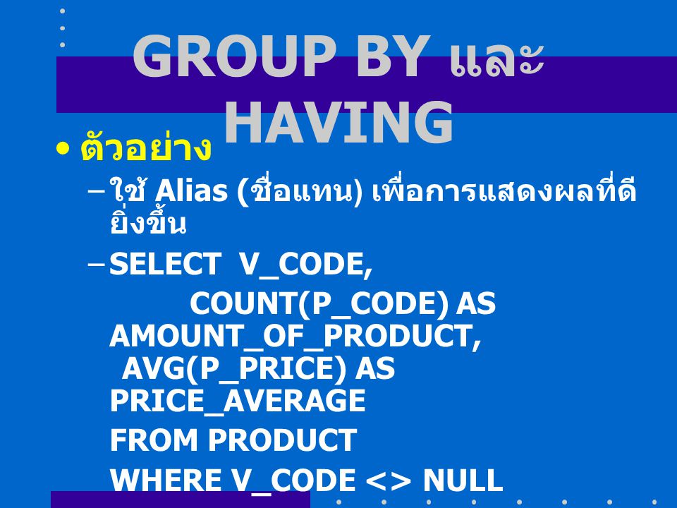 GROUP BY และ HAVING ตัวอย่าง – ใช้ Alias ( ชื่อแทน ) เพื่อการแสดงผลที่ดี ยิ่งขึ้น –SELECT V_CODE, COUNT(P_CODE) AS AMOUNT_OF_PRODUCT, AVG(P_PRICE) AS PRICE_AVERAGE FROM PRODUCT WHERE V_CODE <> NULL GROUP BY V_CODE HAVING AVG(P_PRICE) < 100;