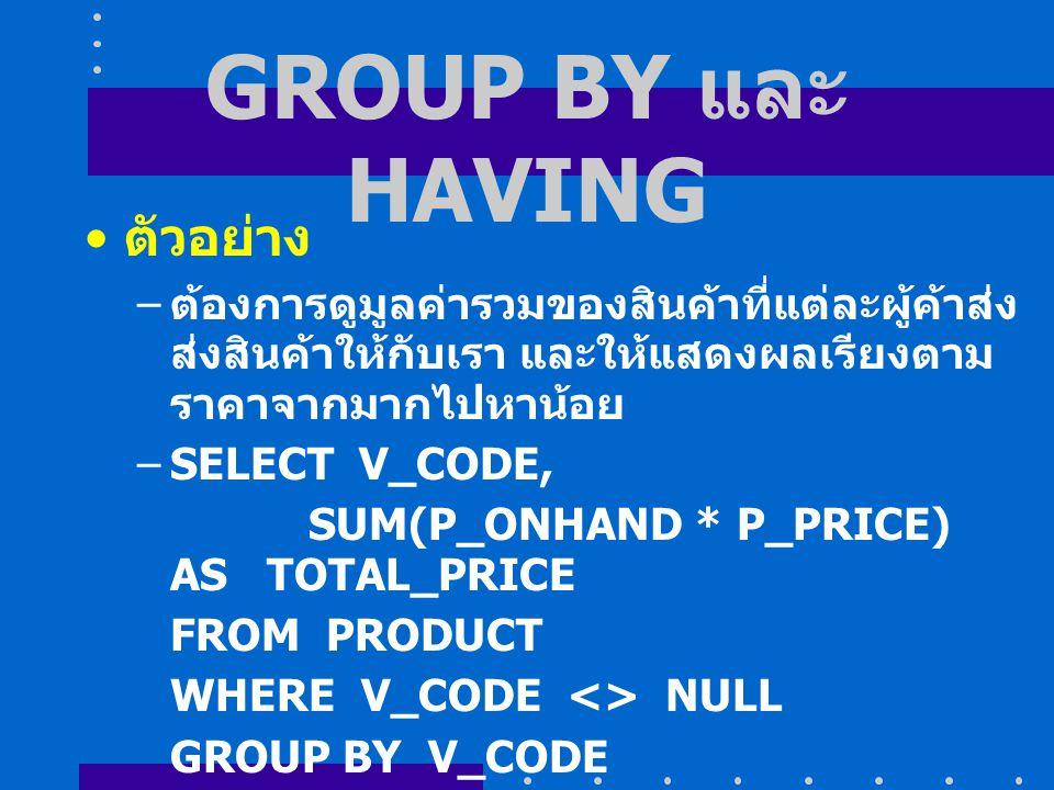 GROUP BY และ HAVING ตัวอย่าง – ต้องการดูมูลค่ารวมของสินค้าที่แต่ละผู้ค้าส่ง ส่งสินค้าให้กับเรา และให้แสดงผลเรียงตาม ราคาจากมากไปหาน้อย –SELECT V_CODE, SUM(P_ONHAND * P_PRICE) AS TOTAL_PRICE FROM PRODUCT WHERE V_CODE <> NULL GROUP BY V_CODE ORDER BY SUM(P_ONHAND * P_PRICE) DESC;