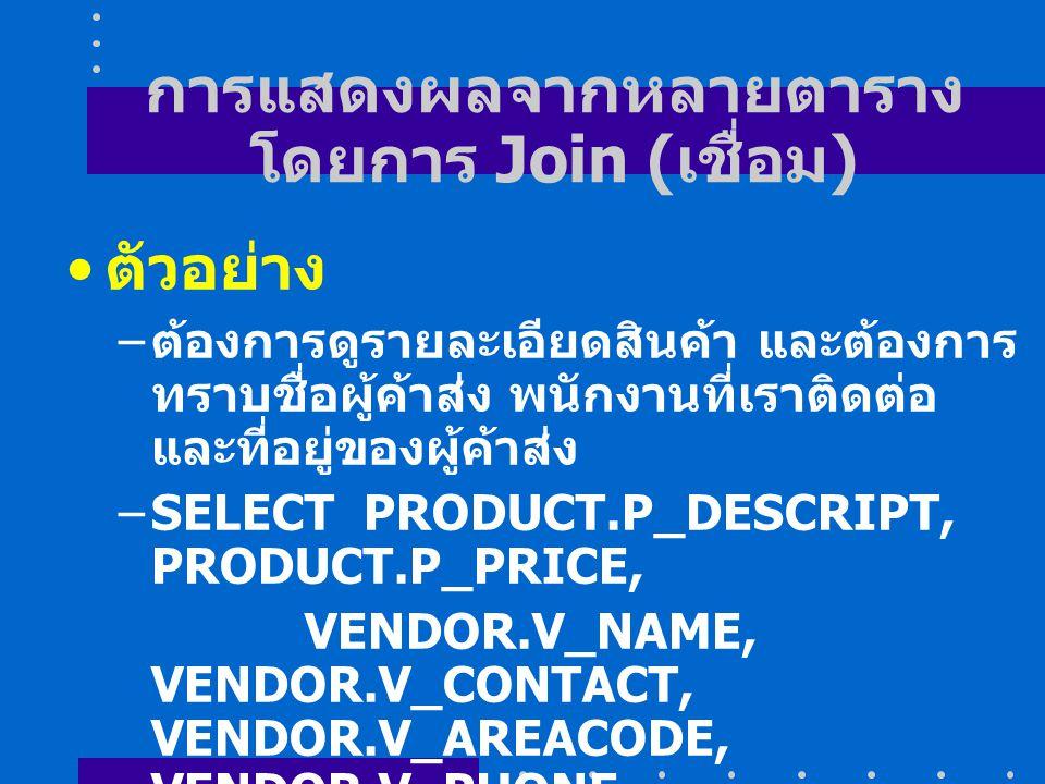 การแสดงผลจากหลายตาราง โดยการ Join ( เชื่อม ) ตัวอย่าง – ต้องการดูรายละเอียดสินค้า และต้องการ ทราบชื่อผู้ค้าส่ง พนักงานที่เราติดต่อ และที่อยู่ของผู้ค้าส่ง –SELECT PRODUCT.P_DESCRIPT, PRODUCT.P_PRICE, VENDOR.V_NAME, VENDOR.V_CONTACT, VENDOR.V_AREACODE, VENDOR.V_PHONE FROM PRODUCT, VENDOR WHERE PRODUCT.V_CODE = VENDOR.V_CODE;