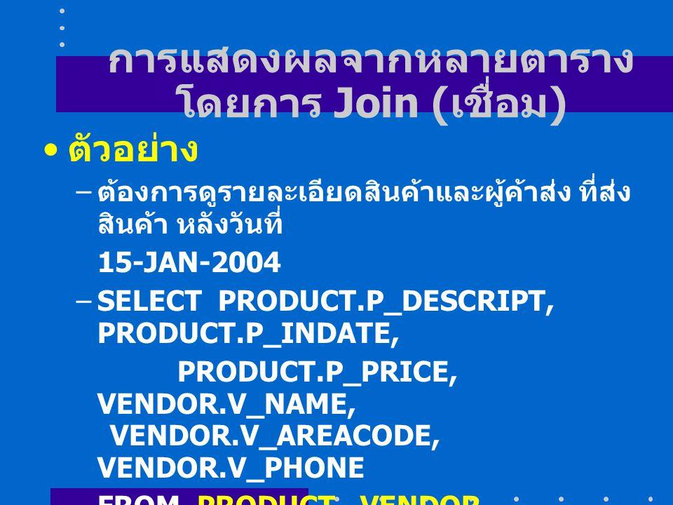 การแสดงผลจากหลายตาราง โดยการ Join ( เชื่อม ) ตัวอย่าง – ต้องการดูรายละเอียดสินค้าและผู้ค้าส่ง ที่ส่ง สินค้า หลังวันที่ 15-JAN-2004 –SELECT PRODUCT.P_DESCRIPT, PRODUCT.P_INDATE, PRODUCT.P_PRICE, VENDOR.V_NAME, VENDOR.V_AREACODE, VENDOR.V_PHONE FROM PRODUCT, VENDOR WHERE PRODUCT.V_CODE = VENDOR.V_CODE AND P_INDATE > #15-JAN- 2004#;