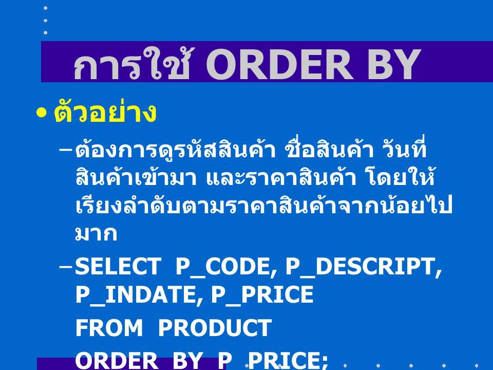 การใช้ ORDER BY ตัวอย่าง – ต้องการดูรหัสสินค้า ชื่อสินค้า วันที่ สินค้าเข้ามา และราคาสินค้า โดยให้ เรียงลำดับตามราคาสินค้าจากน้อยไป มาก –SELECT P_CODE, P_DESCRIPT, P_INDATE, P_PRICE FROM PRODUCT ORDER BY P_PRICE; การเรียงจากน้อยไปมากไม่จำเป็นต้อง ใส่ ASC
