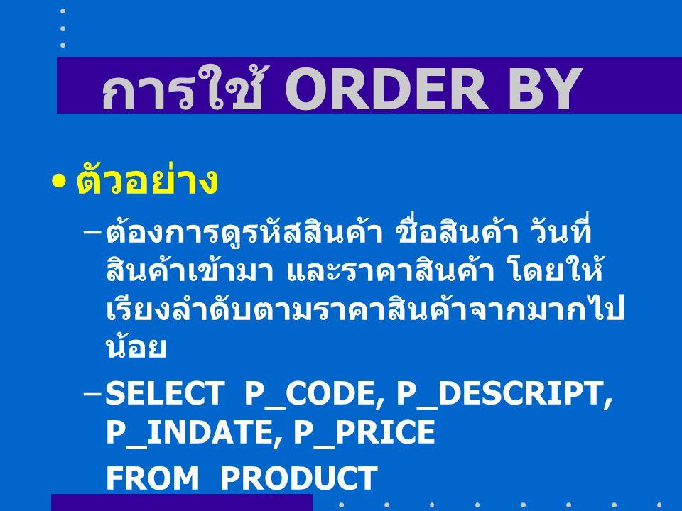 การใช้ ORDER BY ตัวอย่าง – ต้องการดูรหัสสินค้า ชื่อสินค้า วันที่ สินค้าเข้ามา และราคาสินค้า โดยให้ เรียงลำดับตามราคาสินค้าจากมากไป น้อย –SELECT P_CODE, P_DESCRIPT, P_INDATE, P_PRICE FROM PRODUCT ORDER BY P_PRICE DESC;