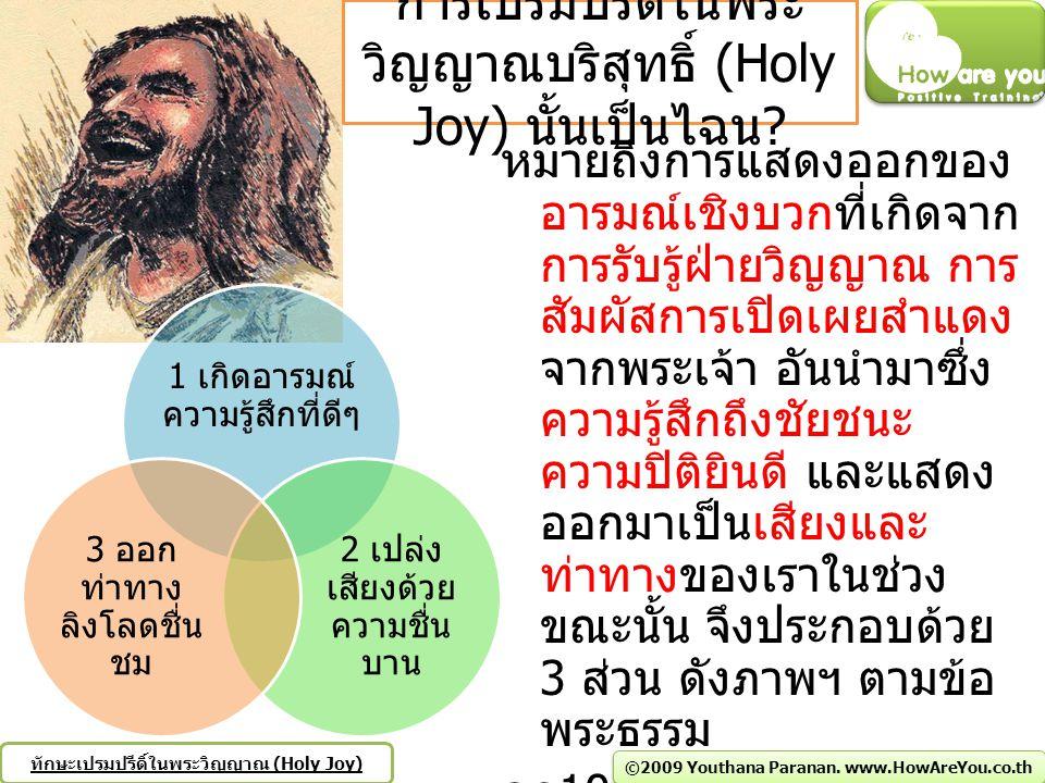 1) Joy About เปรมปรีดิ์เกี่ยวกับพระเจ้า สดด 126:2-6 ปากของเราได้หัวเราะเต็มที่ และลิ้นของเราได้ เปล่งเสียงโห่ร้องอย่างชื่นบาน แล้วเขาได้พูดกันท่ามกลางประชาชาติว่า พระเจ้าทรง กระทำการมโหฬารให้เขา 3 พระเจ้าทรงกระทำการมโหฬารให้เรา เรามีความยินดี 4 ข้า แต่พระเจ้า ขอทรงให้ข้าพระองค์ทั้งหลายกลับสู่สภาพดี อย่างทางน้ำไหลที่ในเนเกบ 5 ขอให้บรรดาผู้ที่หว่านด้วยน้ำตา ได้เกี่ยวด้วยเสียงโห่ร้องอย่างชื่นบาน 6 ผู้ที่ร้องไห้ออกไป หอบหิ้วเมล็ดพืชเพื่อจะหว่าน จะกลับบ้านด้วยเสียงโห่ร้องอย่าง ชื่นบาน นำฟ่อนข้าวของตนมาด้วย สภษ 31:25 กำลังและความสง่าผ่าเผยเป็นอาภรณ์ของเธอ เธอหัวเราะให้แก่เหตุการณ์ที่จะมาถึง 2) Joy To เปรมปรีดิ์ในพระเจ้า สดด 33:11 ข้าแต่ท่านผู้ชอบธรรม จงเปรมปรีดิ์ ( ร้องตะโกน เสียงดังด้วยความยินดี, ร้องเพลงเสียงดังสื่อถึงชัยชนะ ) ในพระ เจ้า การสรรเสริญนั้นควรแก่คนเที่ยงธรรม ฟป 5:5 จงชื่นชมยินดีในองค์พระผู้เป็นเจ้าทุกเวลา ข้าพเจ้าขอ ย้ำอีกครั้งว่า จงชื่นชมยินดีเถิด