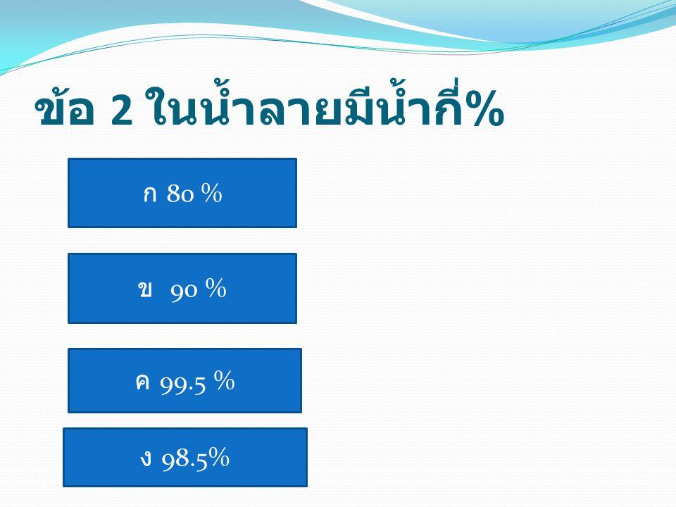 ข้อ 2 ในน้ำลายมีน้ำกี่ % ก 80 % ข 90 % ค 99.5 % ง 98.5%