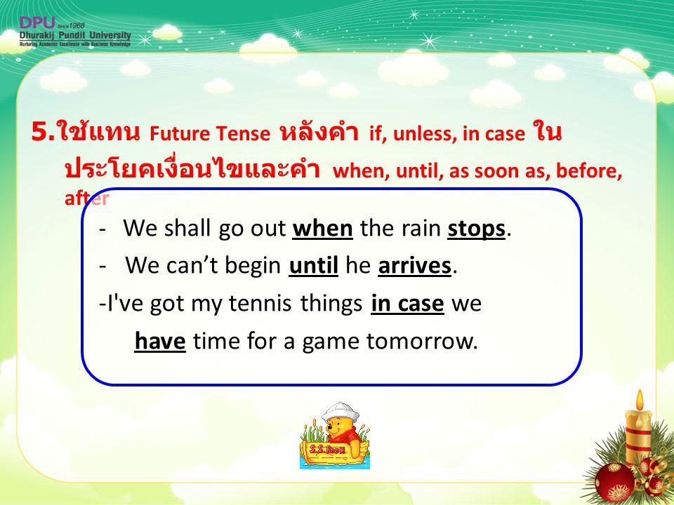 5. ใช้แทน Future Tense หลังคำ if, unless, in case ใน ประโยคเงื่อนไขและคำ when, until, as soon as, before, after - We shall go out when the rain stops.