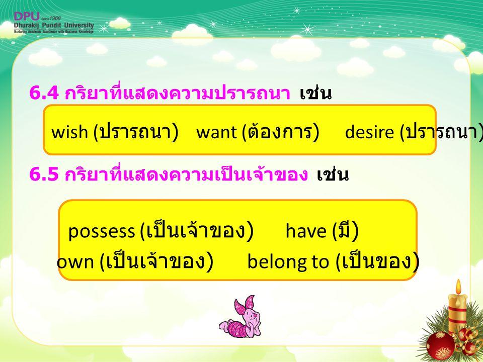 6.4 กริยาที่แสดงความปรารถนา เช่น 6.5 กริยาที่แสดงความเป็นเจ้าของ เช่น possess ( เป็นเจ้าของ ) have ( มี ) own ( เป็นเจ้าของ ) belong to ( เป็นของ ) wi