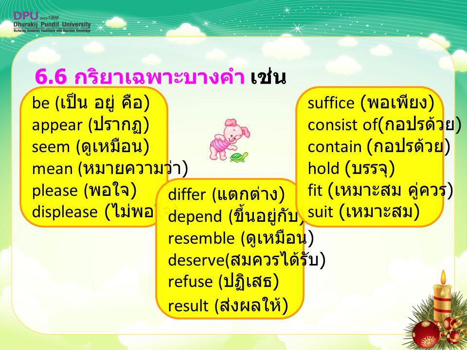 6.6 กริยาเฉพาะบางคำ เช่น be ( เป็น อยู่ คือ ) appear ( ปรากฏ ) seem ( ดูเหมือน ) mean ( หมายความว่า ) please ( พอใจ ) displease ( ไม่พอใจ ) differ ( แ