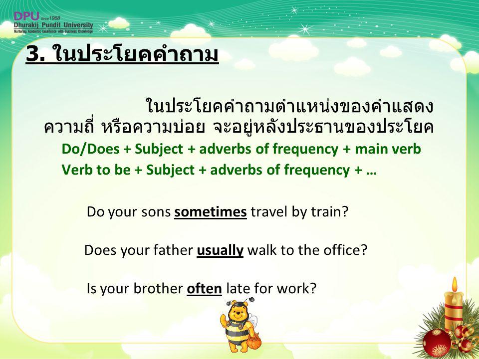 3. ในประโยคคำถาม ในประโยคคำถามตำแหน่งของคำแสดง ความถี่ หรือความบ่อย จะอยู่หลังประธานของประโยค Do/Does + Subject + adverbs of frequency + main verb Ver