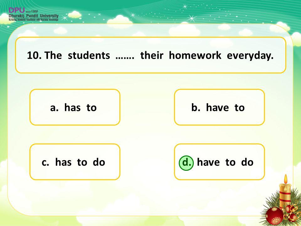a. has to d. have to doc. has to do b. have to 10. The students ……. their homework everyday.