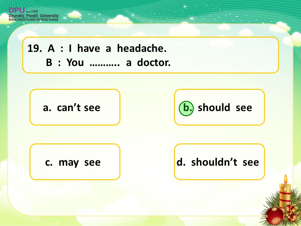 a. can't see d. shouldn't seec. may see b. should see 19. A : I have a headache. B : You ……….. a doctor.