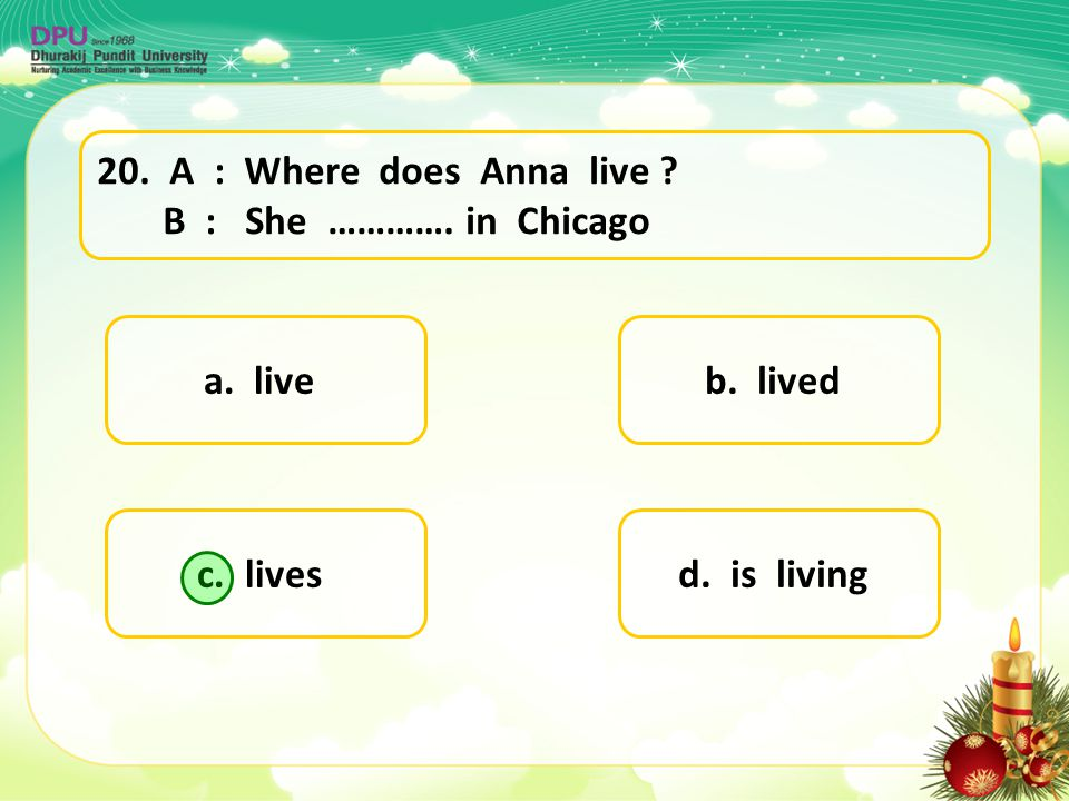 a. live d. is livingc. lives b. lived 20. A : Where does Anna live ? B : She …………. in Chicago