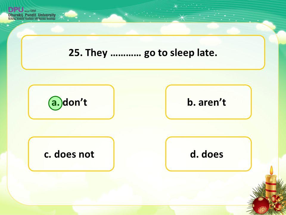 a. don't d. doesc. does not b. aren't 25. They ………… go to sleep late.