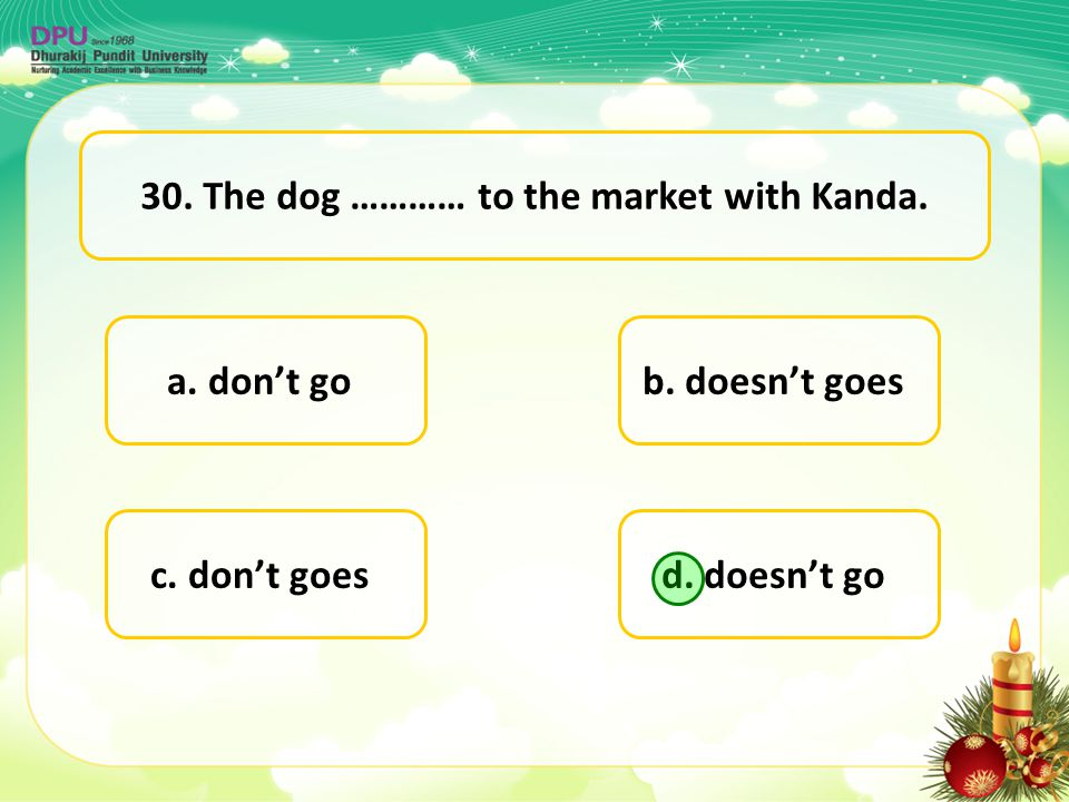 a. don't go d. doesn't goc. don't goes b. doesn't goes 30. The dog ………… to the market with Kanda.