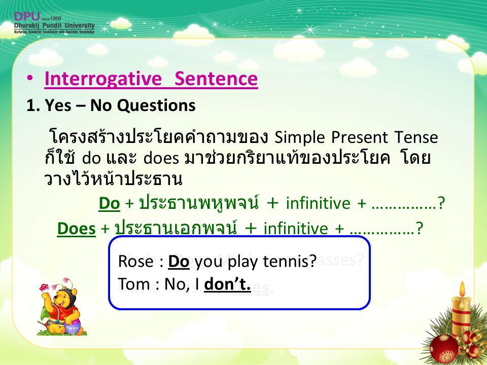 Interrogative Sentence 1. Yes – No Questions โครงสร้างประโยคคำถามของ Simple Present Tense ก็ใช้ do และ does มาช่วยกริยาแท้ของประโยค โดย วางไว้หน้าประธ