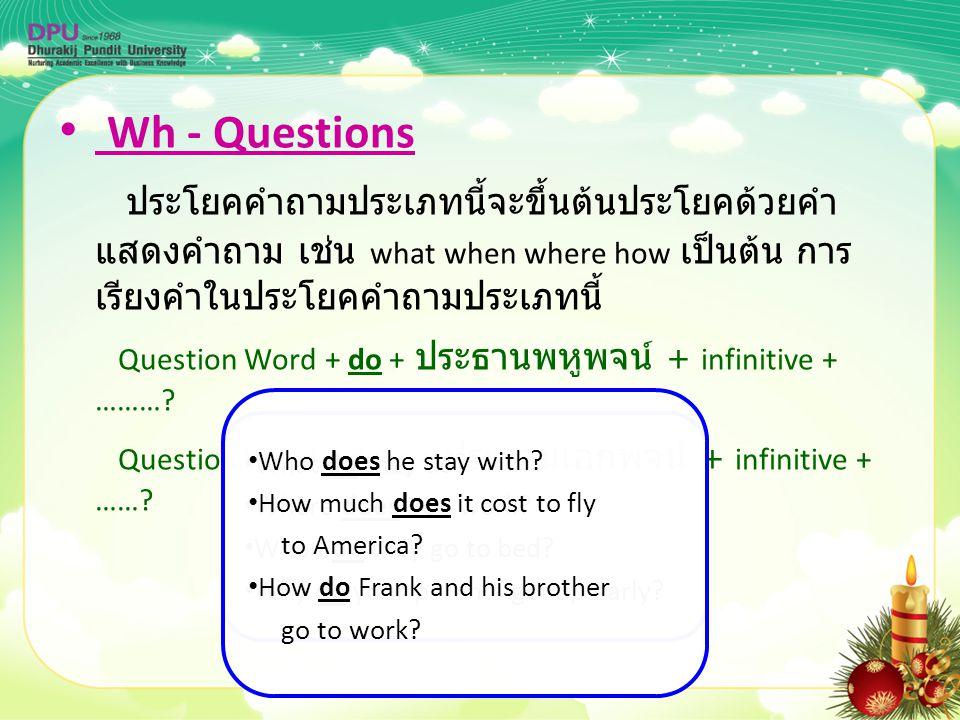 Wh - Questions ประโยคคำถามประเภทนี้จะขึ้นต้นประโยคด้วยคำ แสดงคำถาม เช่น what when where how เป็นต้น การ เรียงคำในประโยคคำถามประเภทนี้ Question Word +