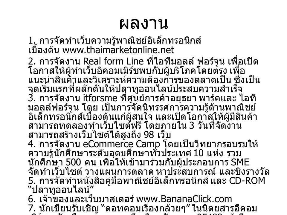 ผลงาน 1. การจัดทำเว็บความรู้พาณิชย์อิเล็กทรอนิกส์ เบื้องต้น www.thaimarketonline.net 2. การจัดงาน Real form Line ที่ไอทีมอลล์ ฟอร์จูน เพื่อเปิด โอกาสใ