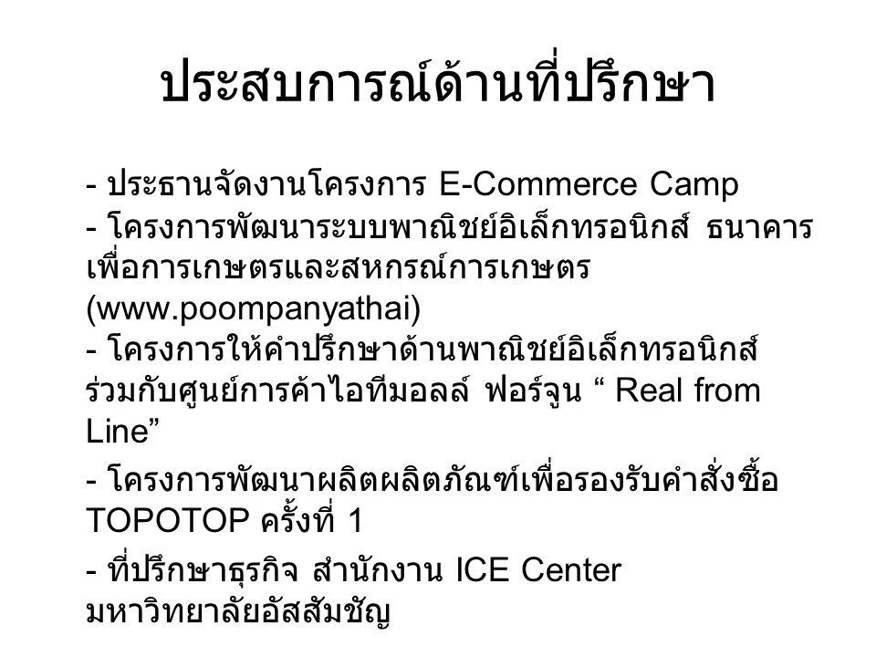ประสบการณ์ด้านที่ปรึกษา - ประธานจัดงานโครงการ E-Commerce Camp - โครงการพัฒนาระบบพาณิชย์อิเล็กทรอนิกส์ ธนาคาร เพื่อการเกษตรและสหกรณ์การเกษตร (www.poompanyathai) - โครงการให้คำปรึกษาด้านพาณิชย์อิเล็กทรอนิกส์ ร่วมกับศูนย์การค้าไอทีมอลล์ ฟอร์จูน Real from Line - โครงการพัฒนาผลิตผลิตภัณฑ์เพื่อรองรับคำสั่งซื้อ TOPOTOP ครั้งที่ 1 - ที่ปรึกษาธุรกิจ สำนักงาน ICE Center มหาวิทยาลัยอัสสัมชัญ