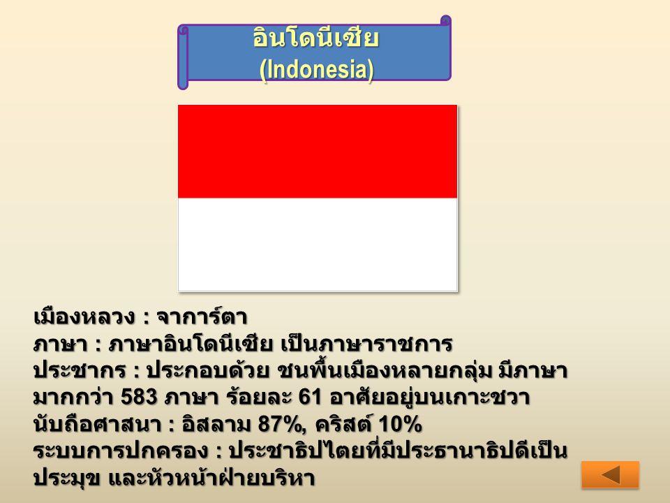 อินโดนีเซีย (Indonesia) เมืองหลวง : จาการ์ตา ภาษา : ภาษาอินโดนีเซีย เป็นภาษาราชการ ประชากร : ประกอบด้วย ชนพื้นเมืองหลายกลุ่ม มีภาษา มากกว่า 583 ภาษา ร