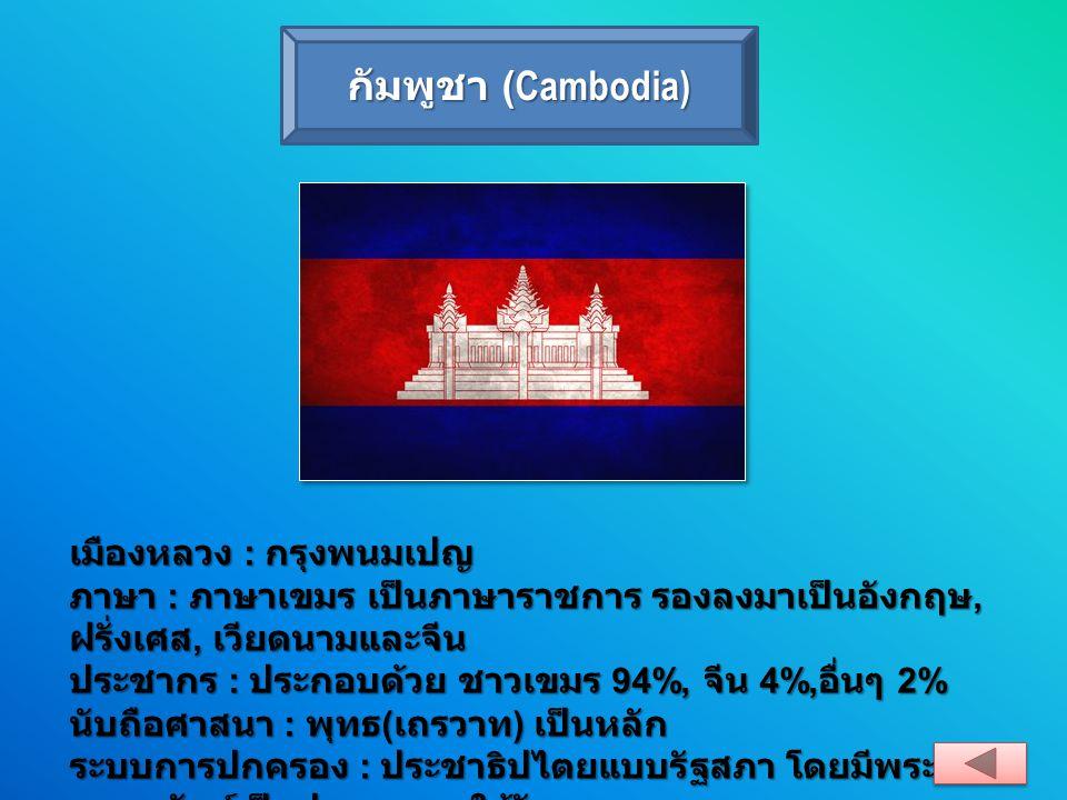 กัมพูชา (Cambodia) เมืองหลวง : กรุงพนมเปญ ภาษา : ภาษาเขมร เป็นภาษาราชการ รองลงมาเป็นอังกฤษ, ฝรั่งเศส, เวียดนามและจีน ประชากร : ประกอบด้วย ชาวเขมร 94%,